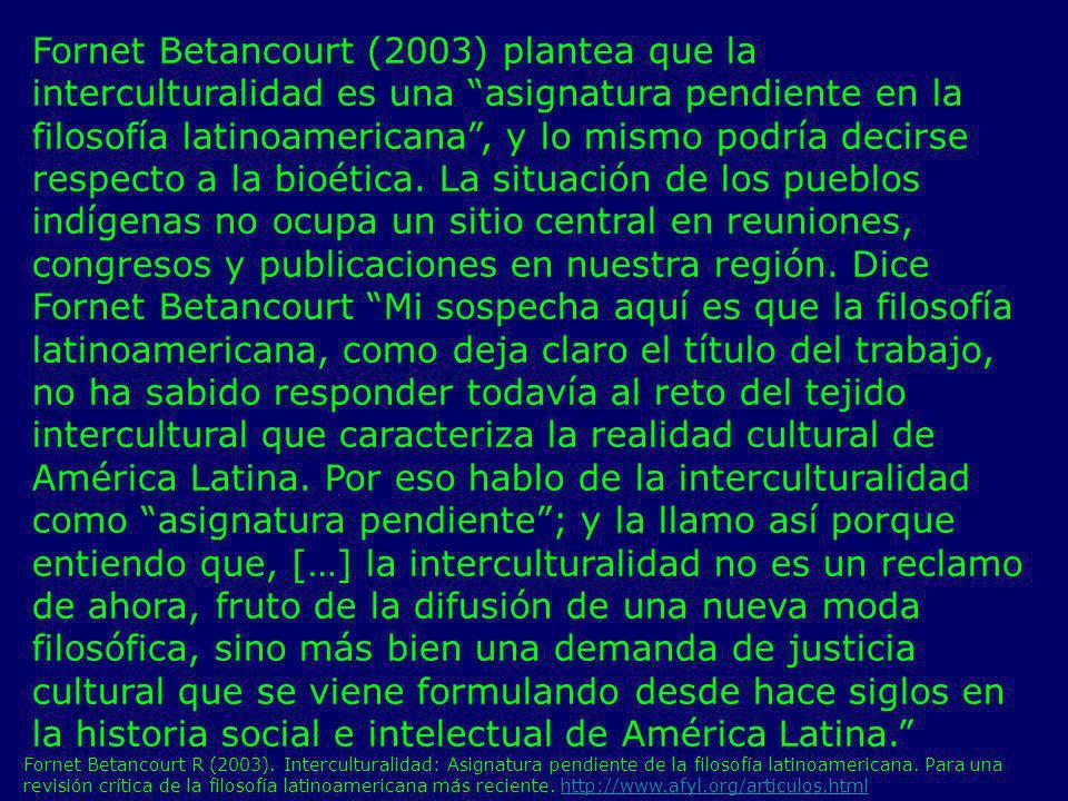 Fornet Betancourt (2003) plantea que la interculturalidad es una asignatura pendiente en la filosofía latinoamericana , y lo mismo podría decirse respecto a la bioética. La situación de los pueblos indígenas no ocupa un sitio central en reuniones, congresos y publicaciones en nuestra región. Dice Fornet Betancourt Mi sospecha aquí es que la filosofía latinoamericana, como deja claro el título del trabajo, no ha sabido responder todavía al reto del tejido intercultural que caracteriza la realidad cultural de América Latina. Por eso hablo de la interculturalidad como asignatura pendiente ; y la llamo así porque entiendo que, […] la interculturalidad no es un reclamo de ahora, fruto de la difusión de una nueva moda filosófica, sino más bien una demanda de justicia cultural que se viene formulando desde hace siglos en la historia social e intelectual de América Latina.